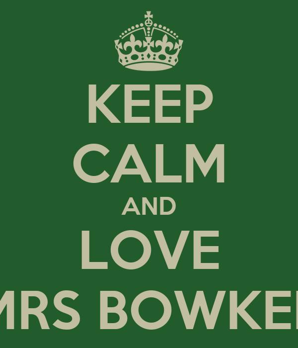 KEEP CALM AND LOVE MRS BOWKER