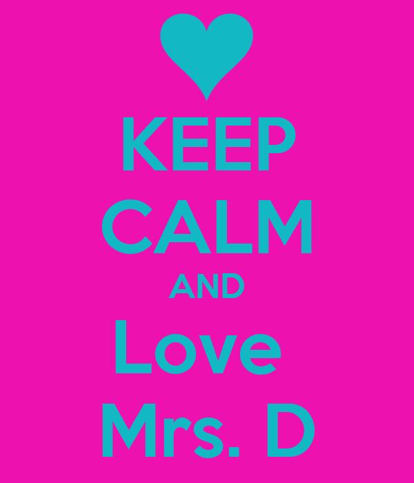 KEEP CALM AND Love  Mrs. D