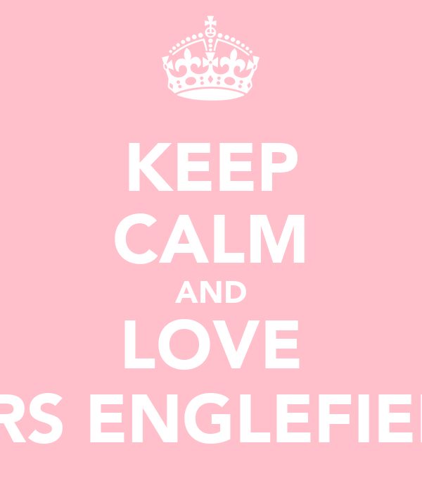 KEEP CALM AND LOVE MRS ENGLEFIELD