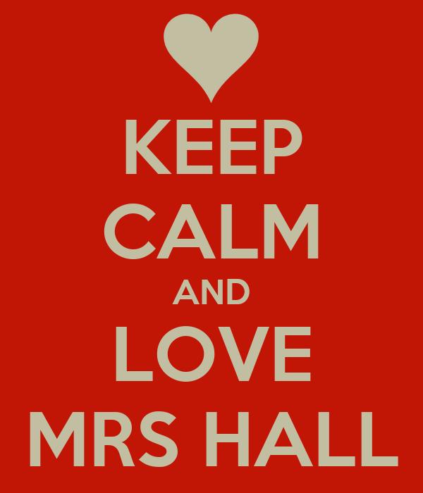 KEEP CALM AND LOVE MRS HALL