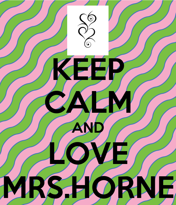 KEEP CALM AND LOVE MRS.HORNE