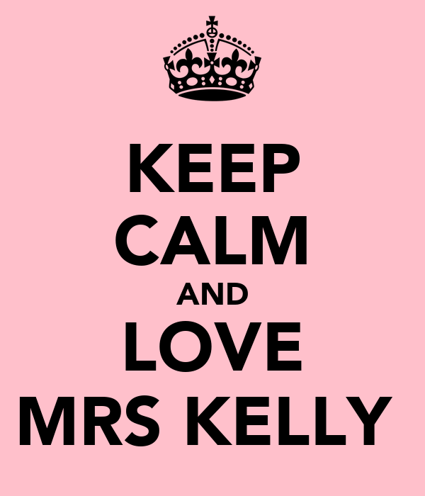KEEP CALM AND LOVE MRS KELLY