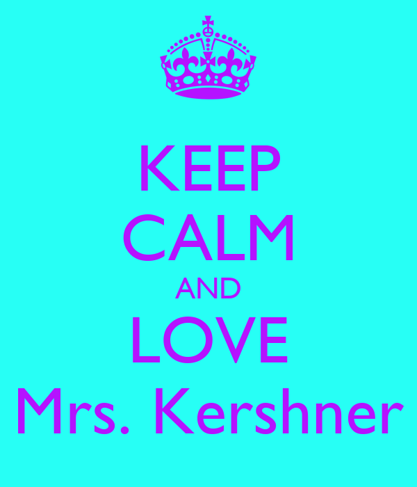 KEEP CALM AND LOVE Mrs. Kershner