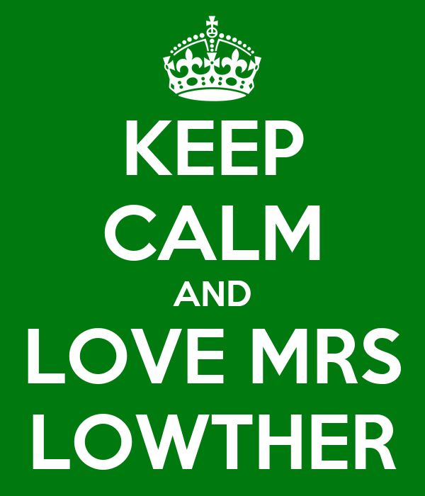 KEEP CALM AND LOVE MRS LOWTHER