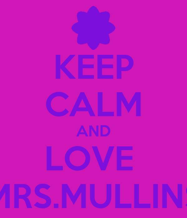 KEEP CALM AND LOVE  MRS.MULLINS