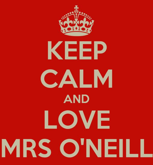 KEEP CALM AND LOVE MRS O'NEILL