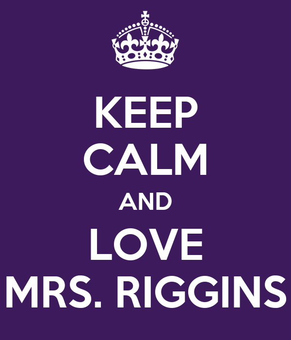KEEP CALM AND LOVE MRS. RIGGINS