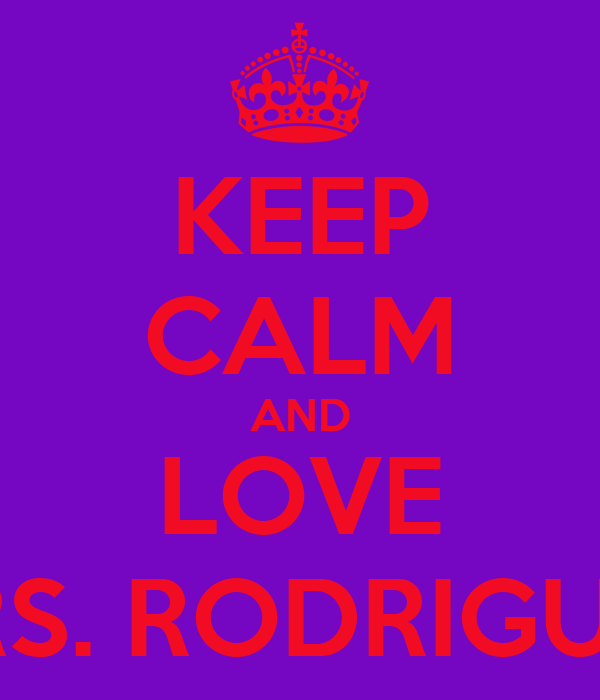 KEEP CALM AND LOVE MRS. RODRIGUEZ