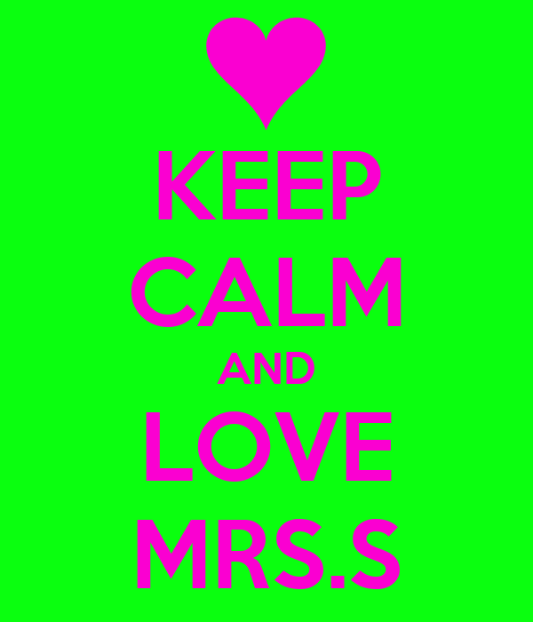 KEEP CALM AND LOVE MRS.S