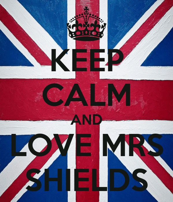 KEEP CALM AND LOVE MRS SHIELDS