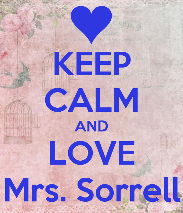 KEEP CALM AND LOVE Mrs. Sorrell