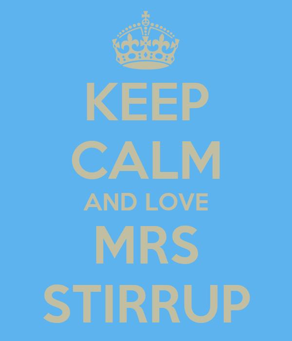 KEEP CALM AND LOVE MRS STIRRUP