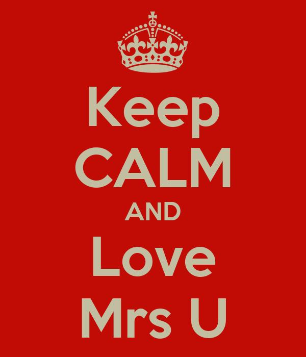 Keep CALM AND Love Mrs U