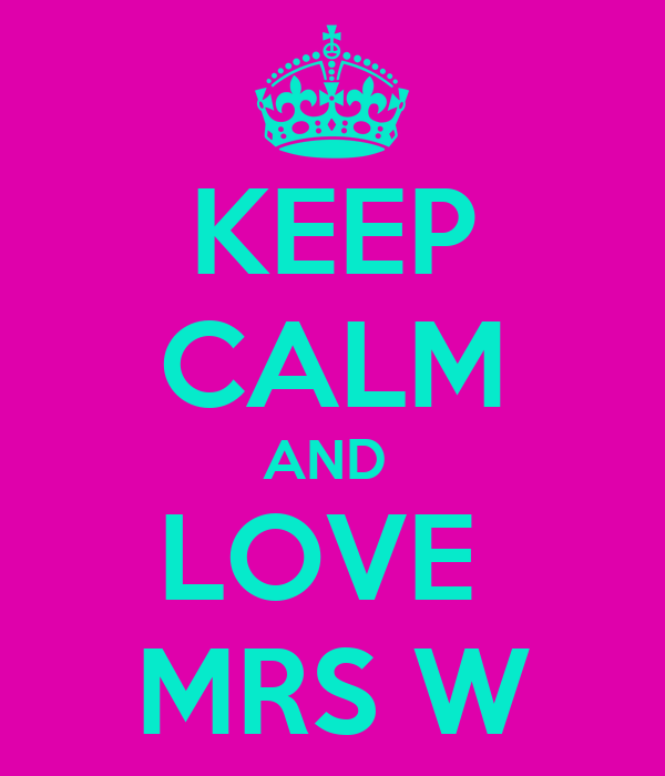 KEEP CALM AND  LOVE  MRS W