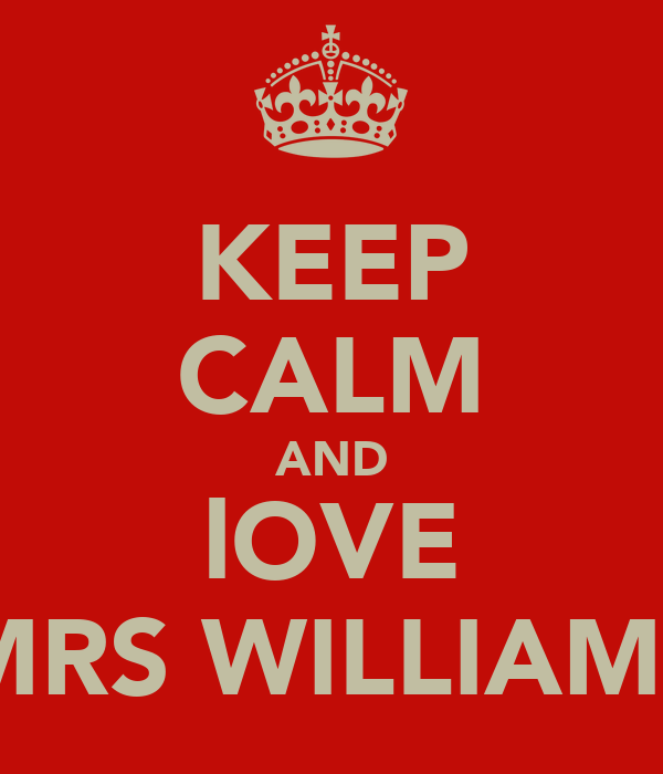 KEEP CALM AND lOVE MRS WILLIAMS