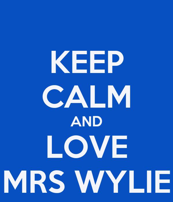 KEEP CALM AND LOVE MRS WYLIE