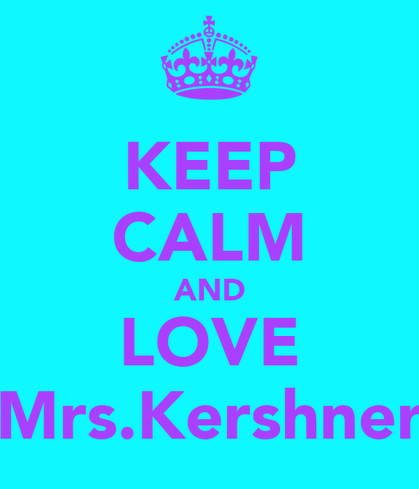 KEEP CALM AND LOVE Mrs.Kershner