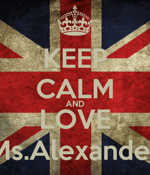 KEEP CALM AND LOVE Ms.Alexander