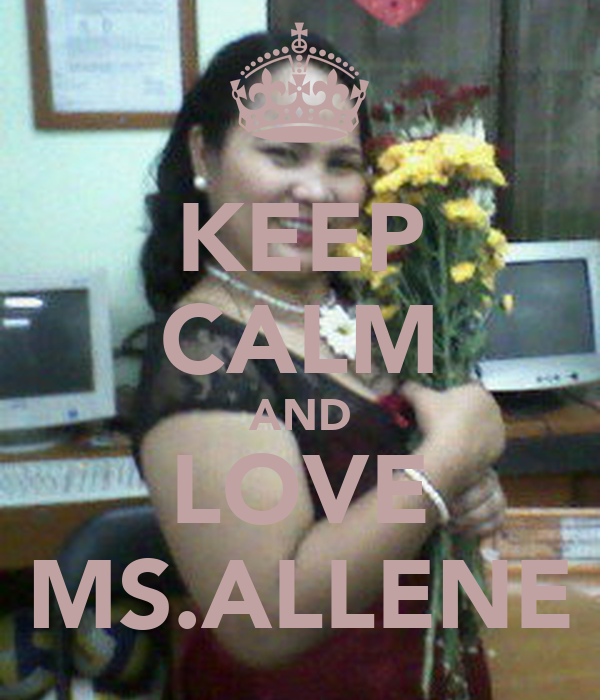 KEEP CALM AND LOVE MS.ALLENE