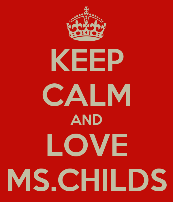 KEEP CALM AND LOVE MS.CHILDS