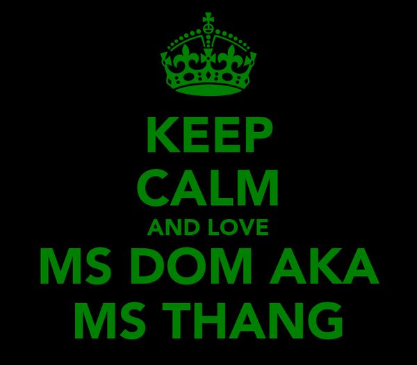 KEEP CALM AND LOVE MS DOM AKA MS THANG