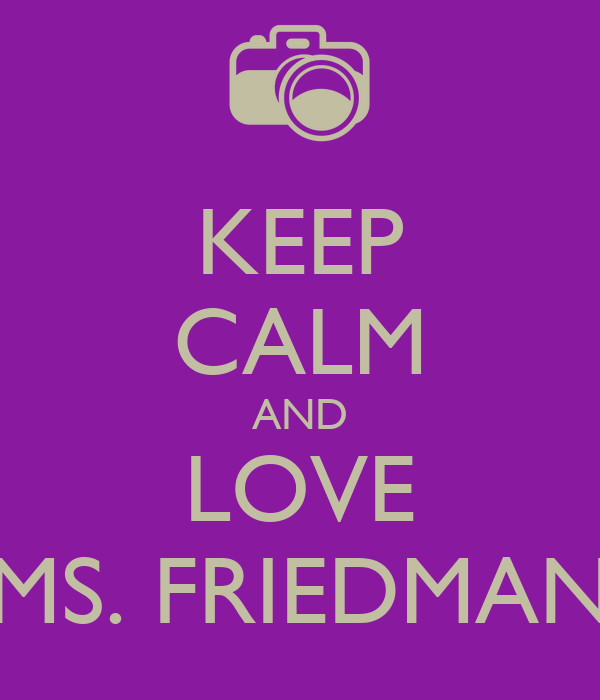 KEEP CALM AND LOVE MS. FRIEDMAN