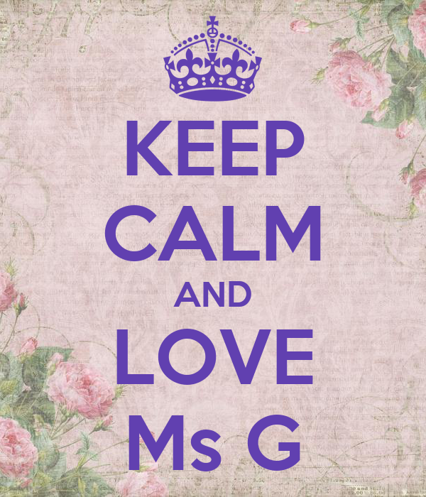 KEEP CALM AND LOVE Ms G