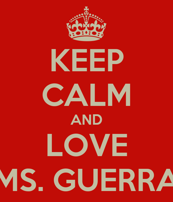 KEEP CALM AND LOVE MS. GUERRA