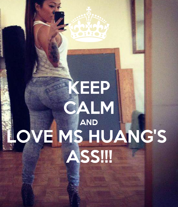 KEEP CALM AND LOVE MS HUANG'S  ASS!!!