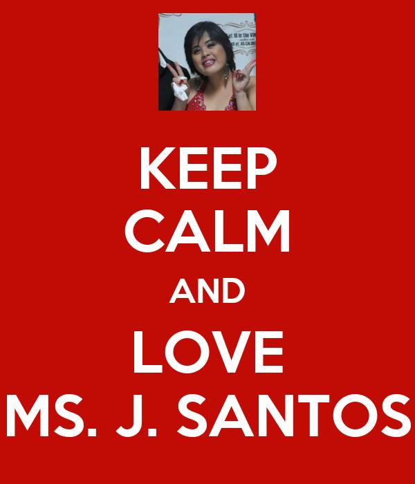 KEEP CALM AND LOVE MS. J. SANTOS