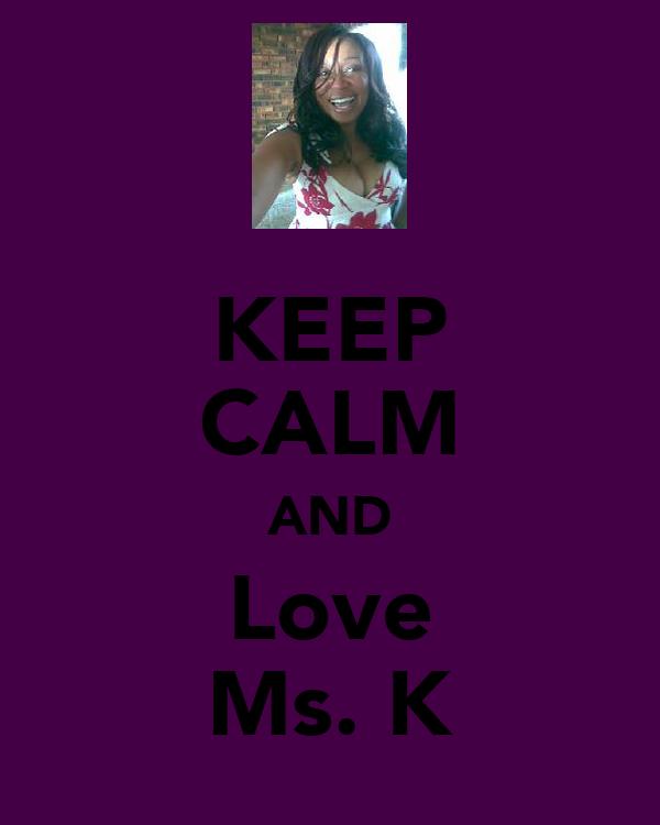 KEEP CALM AND Love Ms. K