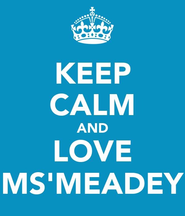 KEEP CALM AND LOVE MS'MEADEY