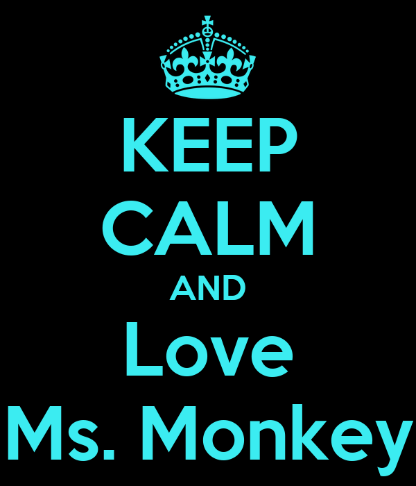 KEEP CALM AND Love  Ms. Monkey