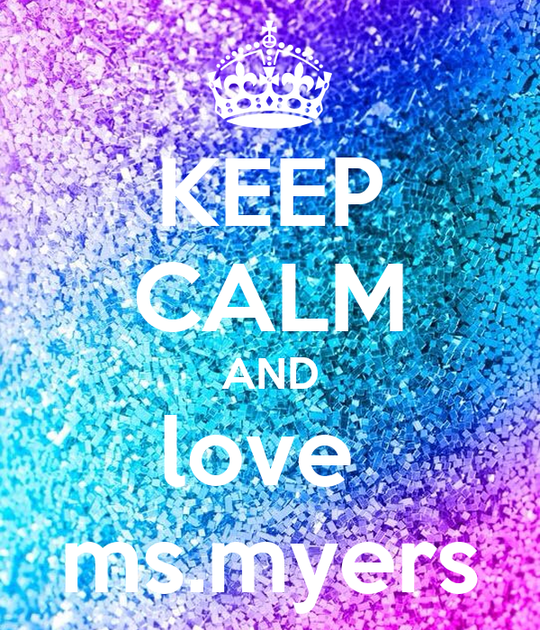 KEEP CALM AND love  ms.myers