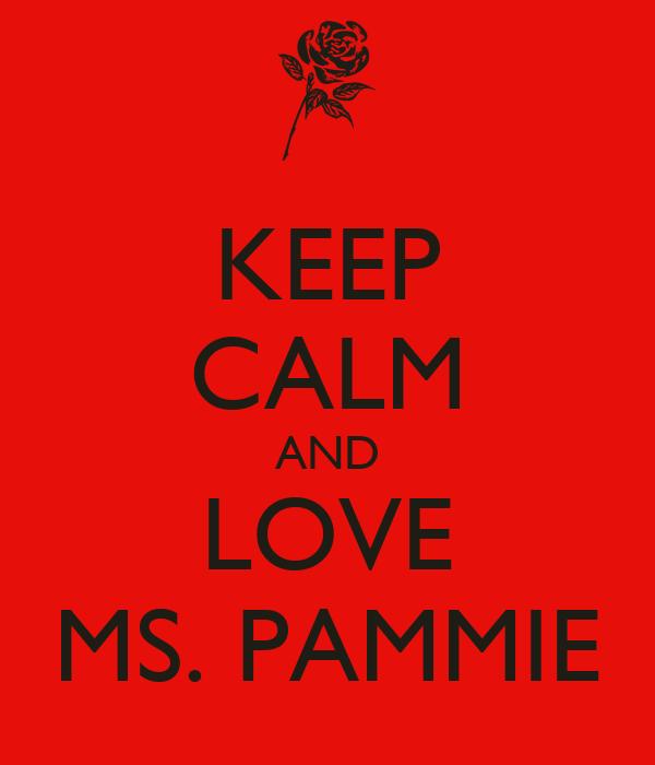 KEEP CALM AND LOVE MS. PAMMIE