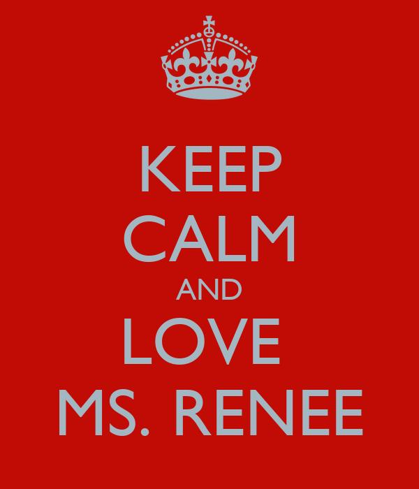 KEEP CALM AND LOVE  MS. RENEE