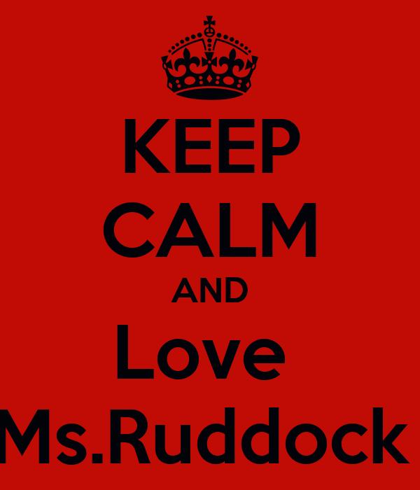 KEEP CALM AND Love  Ms.Ruddock