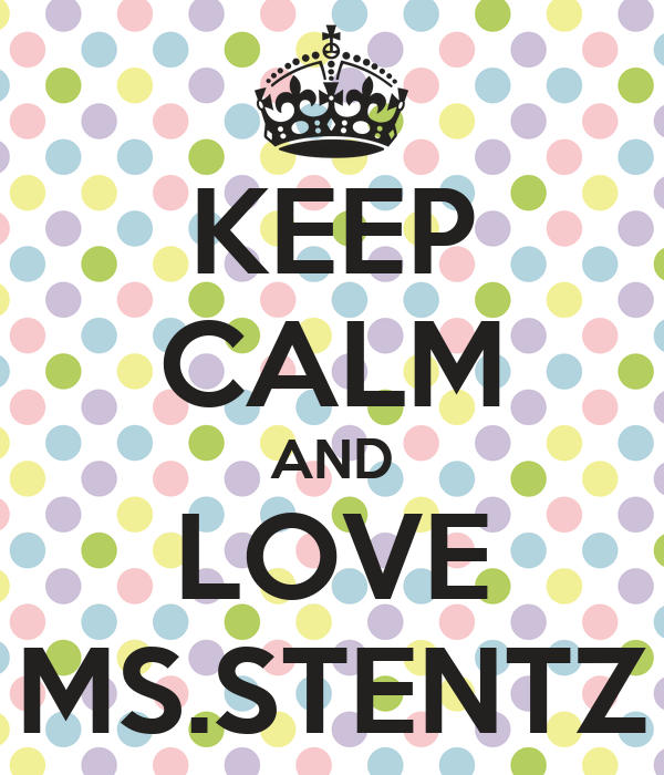 KEEP CALM AND LOVE MS.STENTZ