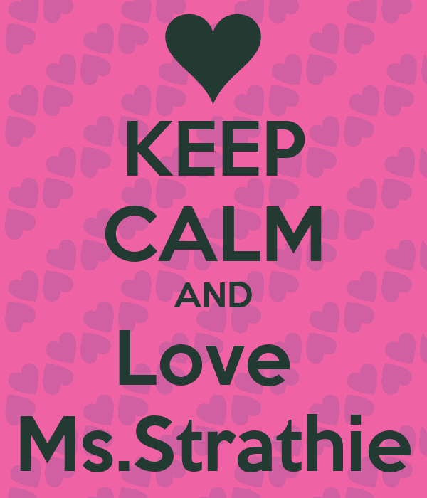 KEEP CALM AND Love  Ms.Strathie