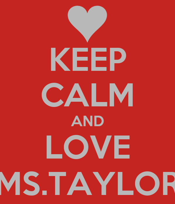 KEEP CALM AND LOVE MS.TAYLOR