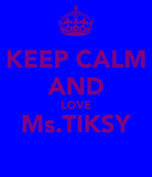 KEEP CALM AND LOVE Ms.TIKSY