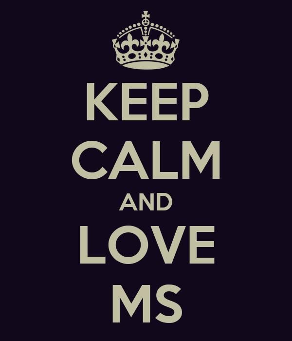 KEEP CALM AND LOVE MS