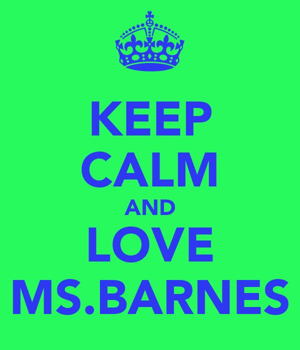 KEEP CALM AND LOVE MS.BARNES