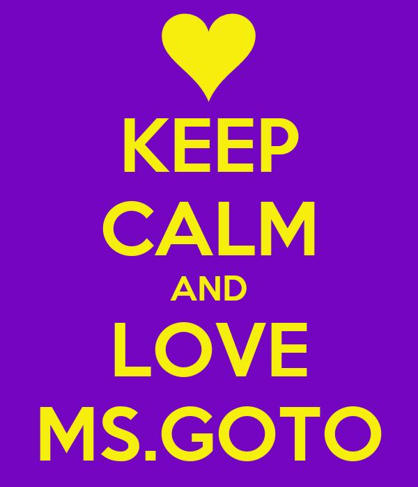 KEEP CALM AND LOVE MS.GOTO
