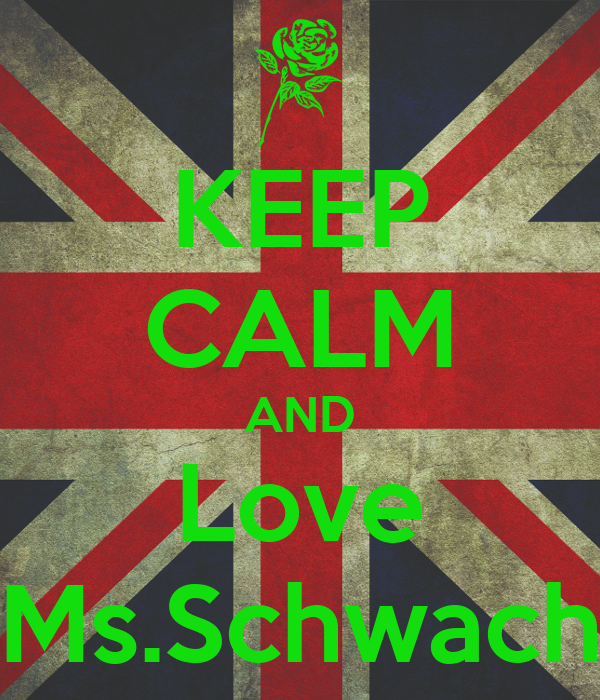 KEEP CALM AND Love Ms.Schwach