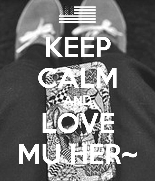 KEEP CALM AND LOVE MU HER~