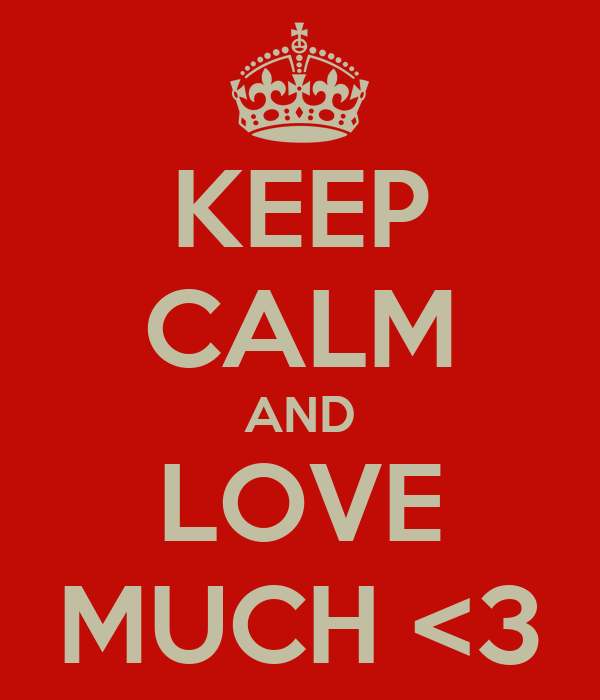 KEEP CALM AND LOVE MUCH <3