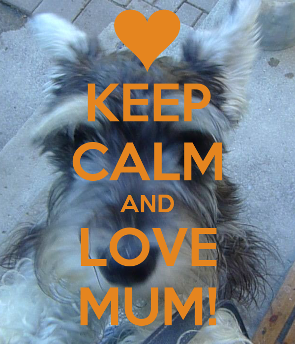 KEEP CALM AND LOVE MUM!