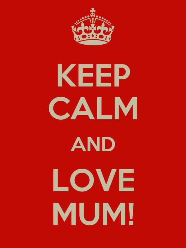 KEEP CALM AND LOVE MUM!