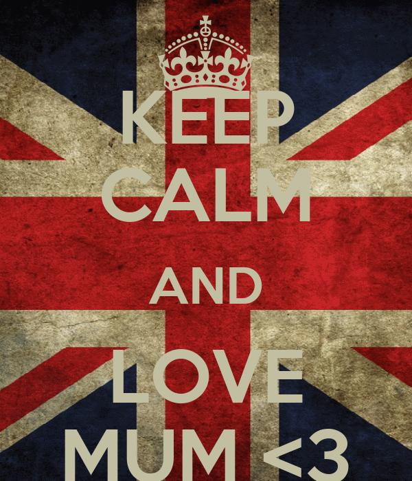 KEEP CALM AND LOVE MUM <3